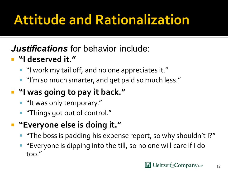 12 Justifications for behavior include:  I deserved it.  I work my tail off, and no one appreciates it.  I'm so much smarter, and get paid so much less.  I was going to pay it back.  It was only temporary.  Things got out of control.  Everyone else is doing it.  The boss is padding his expense report, so why shouldn't I  Everyone is dipping into the till, so no one will care if I do too.