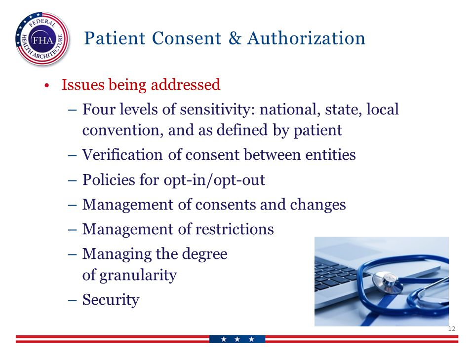 Patient Consent & Authorization Issues being addressed –Four levels of sensitivity: national, state, local convention, and as defined by patient –Verification of consent between entities –Policies for opt-in/opt-out –Management of consents and changes –Management of restrictions –Managing the degree of granularity –Security 12