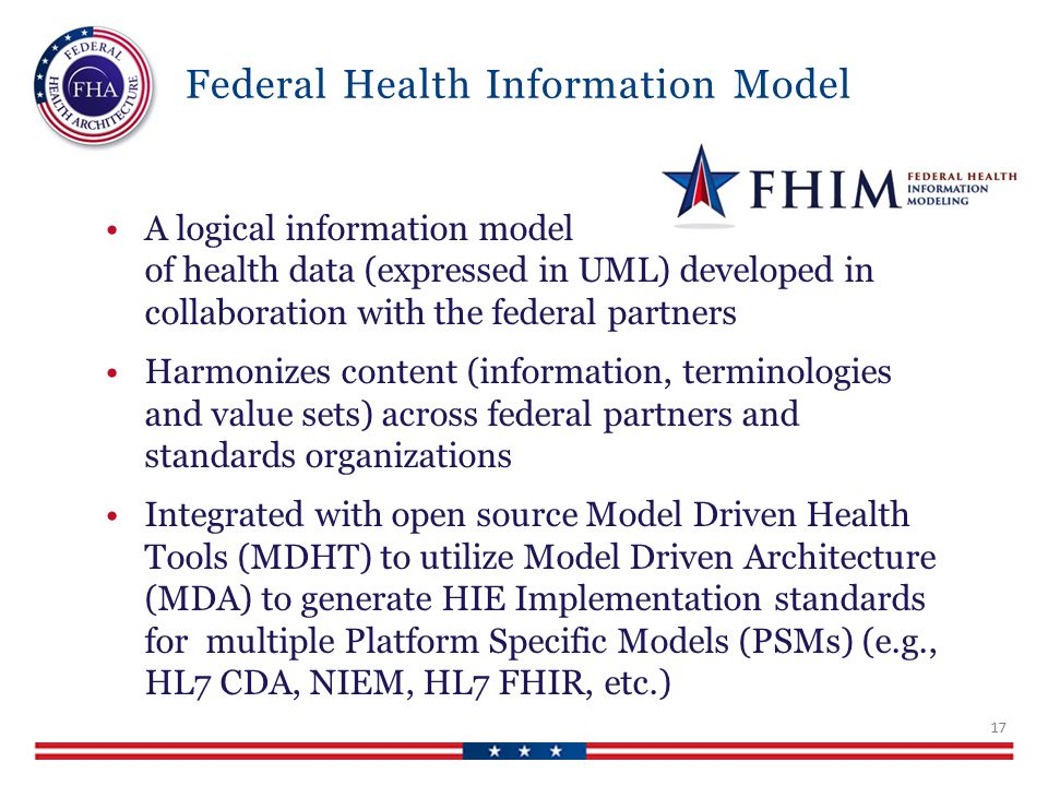 Federal Health Information Model A logical information model of health data (expressed in UML) developed in collaboration with the federal partners Harmonizes content (information, terminologies and value sets) across federal partners and standards organizations Integrated with open source Model Driven Health Tools (MDHT) to utilize Model Driven Architecture (MDA) to generate HIE Implementation standards for multiple Platform Specific Models (PSMs) (e.g., HL7 CDA, NIEM, HL7 FHIR, etc.) 17