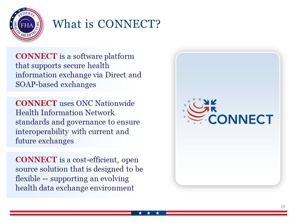 CONNECT is a software platform that supports secure health information exchange via Direct and SOAP-based exchanges CONNECT uses ONC Nationwide Health Information Network standards and governance to ensure interoperability with current and future exchanges CONNECT is a cost-efficient, open source solution that is designed to be flexible -- supporting an evolving health data exchange environment What is CONNECT.