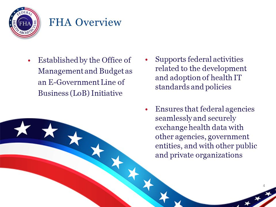 FHA Overview Established by the Office of Management and Budget as an E-Government Line of Business (LoB) Initiative Supports federal activities related to the development and adoption of health IT standards and policies Ensures that federal agencies seamlessly and securely exchange health data with other agencies, government entities, and with other public and private organizations 4