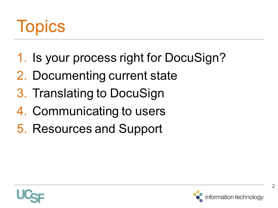 Topics 1.Is your process right for DocuSign? 2.Documenting current state 3.Translating to DocuSign 4.Communicating to users 5.Resources and Support 2
