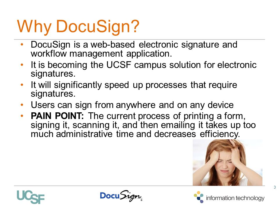 3 Why DocuSign? DocuSign is a web-based electronic signature and workflow management application. It is becoming the UCSF campus solution for electron