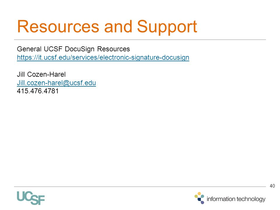 Resources and Support 40 General UCSF DocuSign Resources https://it.ucsf.edu/services/electronic-signature-docusign Jill Cozen-Harel Jill.cozen-harel@ucsf.edu 415.476.4781