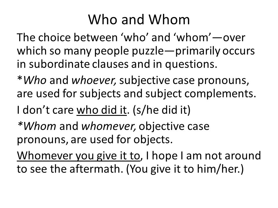 Who and Whom The choice between 'who' and 'whom'—over which so many people puzzle—primarily occurs in subordinate clauses and in questions.
