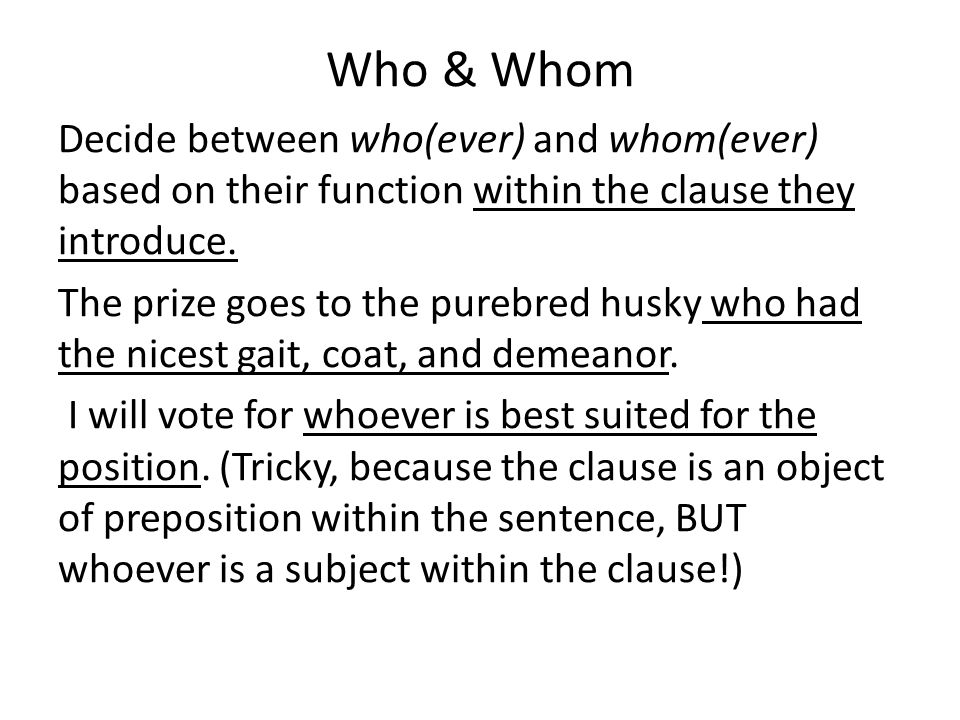 Who & Whom Decide between who(ever) and whom(ever) based on their function within the clause they introduce.