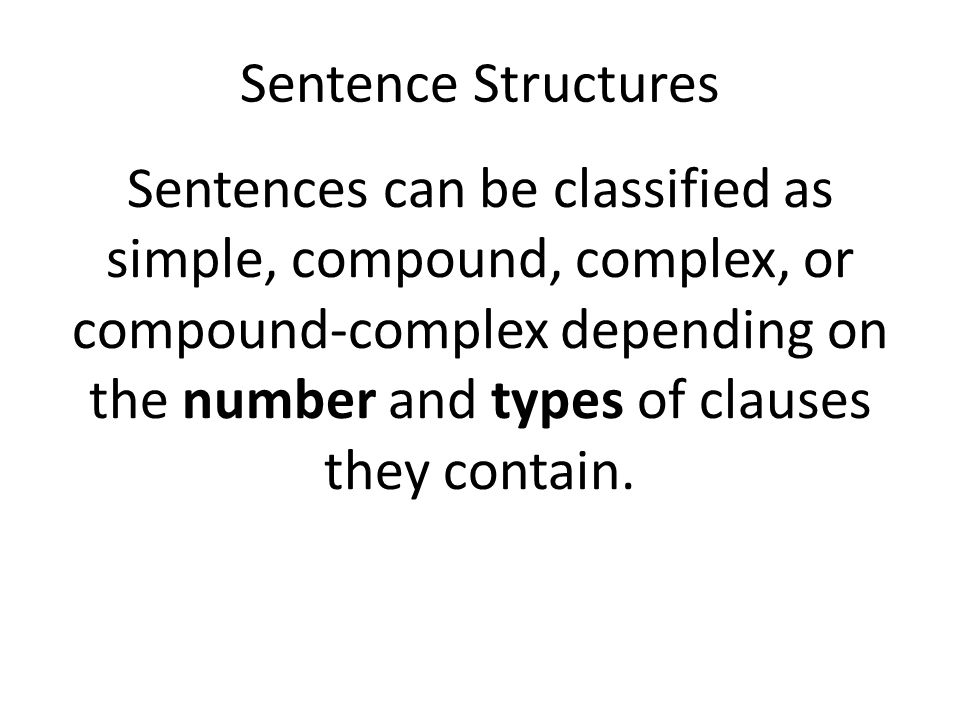 Sentence Structures Sentences can be classified as simple, compound, complex, or compound-complex depending on the number and types of clauses they contain.