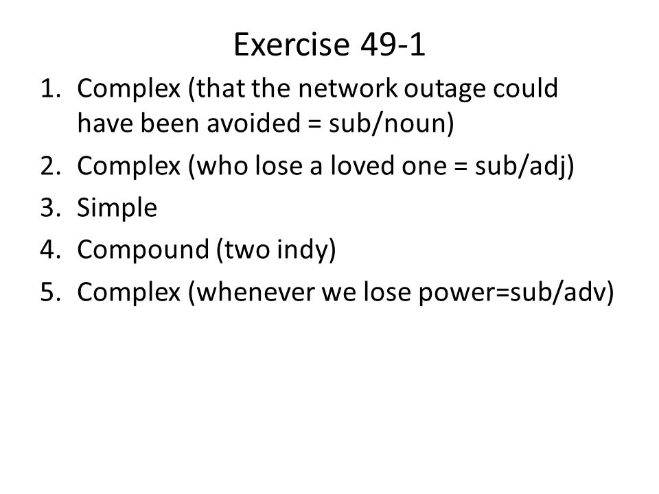 Exercise 49-1 1.Complex (that the network outage could have been avoided = sub/noun) 2.Complex (who lose a loved one = sub/adj) 3.Simple 4.Compound (two indy) 5.Complex (whenever we lose power=sub/adv)