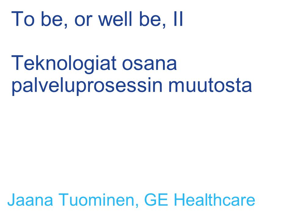 To be, or well be, II Teknologiat osana palveluprosessin muutosta Jaana Tuominen, GE Healthcare