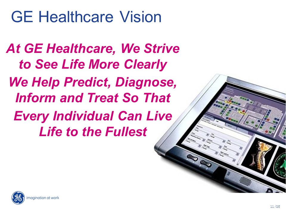11 /GE GE Healthcare Vision At GE Healthcare, We Strive to See Life More Clearly We Help Predict, Diagnose, Inform and Treat So That Every Individual