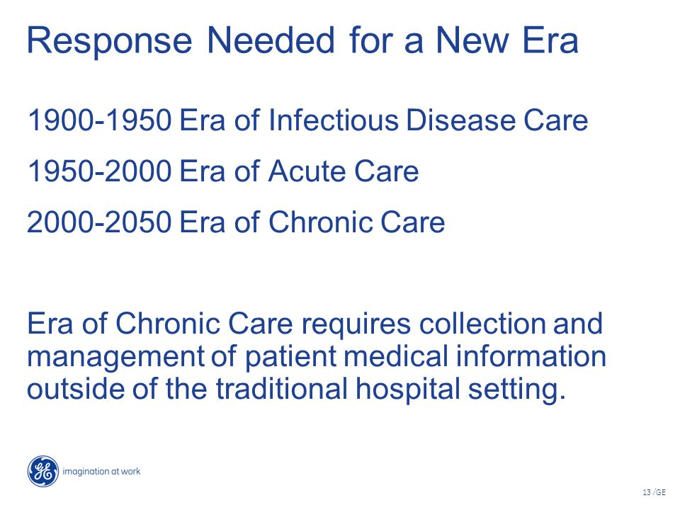 13 /GE Response Needed for a New Era 1900-1950 Era of Infectious Disease Care 1950-2000 Era of Acute Care 2000-2050 Era of Chronic Care Era of Chronic