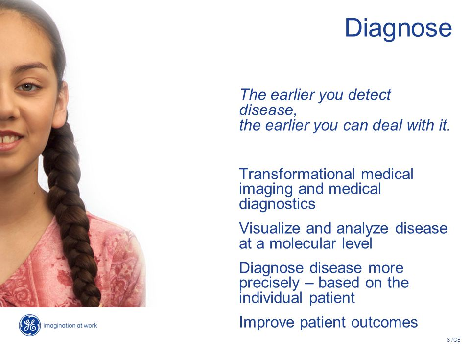 8 /GE Diagnose The earlier you detect disease, the earlier you can deal with it. Transformational medical imaging and medical diagnostics Visualize an