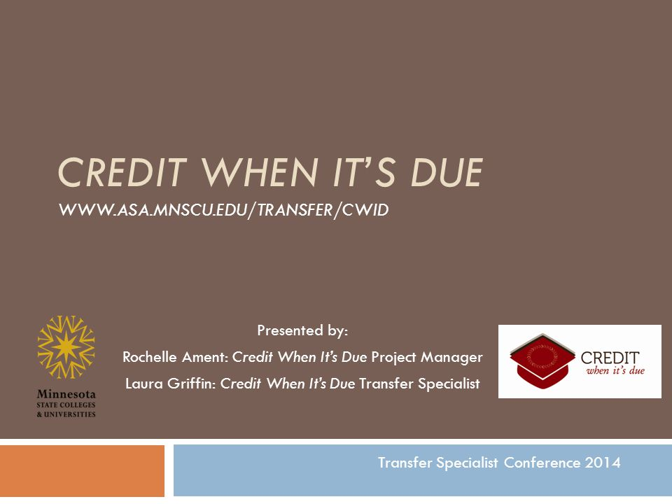 CREDIT WHEN IT'S DUE WWW.ASA.MNSCU.EDU/TRANSFER/CWID Presented by: Rochelle Ament: Credit When It's Due Project Manager Laura Griffin: Credit When It's Due Transfer Specialist Transfer Specialist Conference 2014