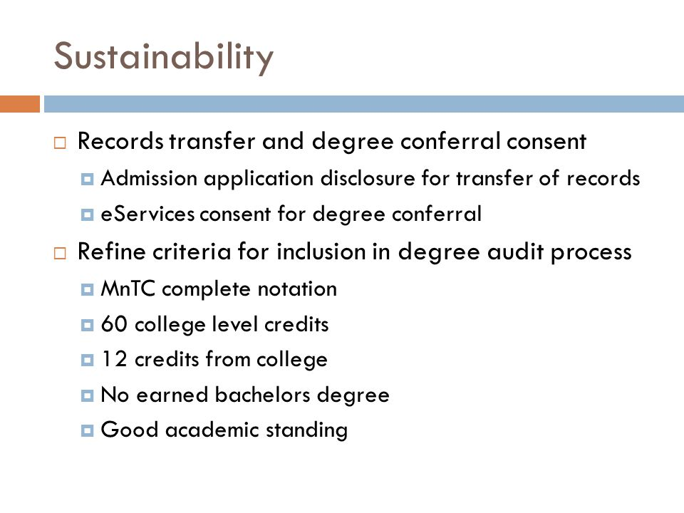 Sustainability  Records transfer and degree conferral consent  Admission application disclosure for transfer of records  eServices consent for degree conferral  Refine criteria for inclusion in degree audit process  MnTC complete notation  60 college level credits  12 credits from college  No earned bachelors degree  Good academic standing