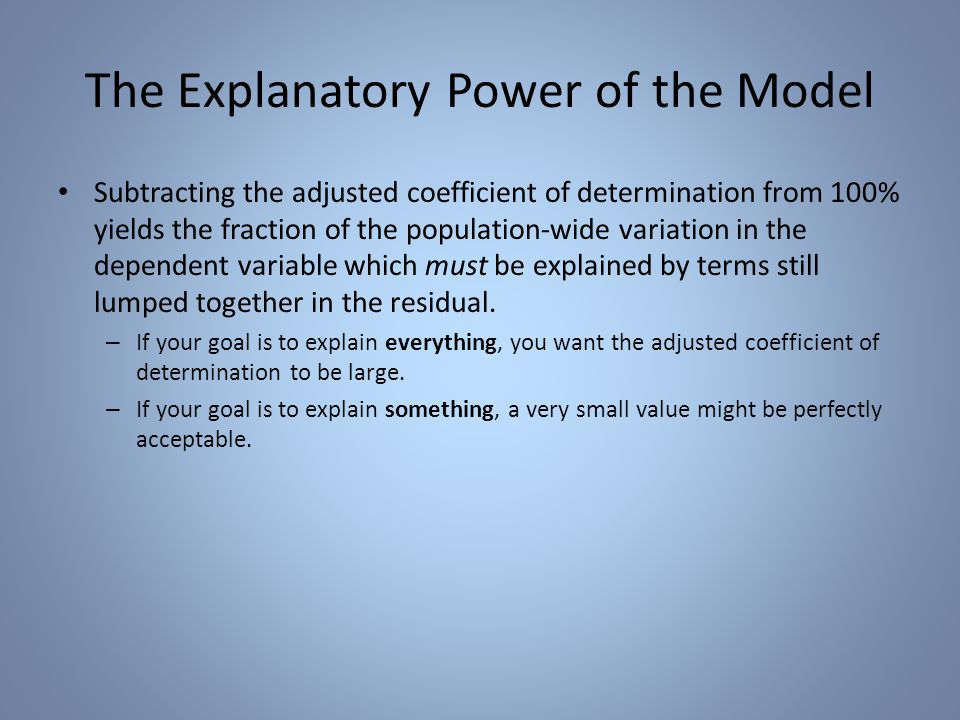 The Explanatory Power of the Model Subtracting the adjusted coefficient of determination from 100% yields the fraction of the population-wide variation in the dependent variable which must be explained by terms still lumped together in the residual.