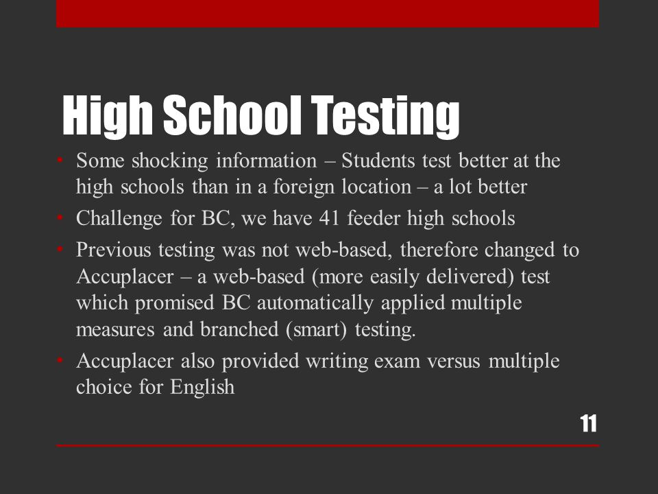 High School Testing Some shocking information – Students test better at the high schools than in a foreign location – a lot better Challenge for BC, we have 41 feeder high schools Previous testing was not web-based, therefore changed to Accuplacer – a web-based (more easily delivered) test which promised BC automatically applied multiple measures and branched (smart) testing.