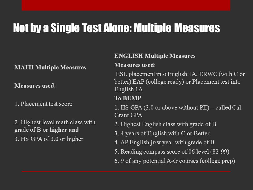 Not by a Single Test Alone: Multiple Measures ENGLISH Multiple Measures Measures used: ESL placement into English 1A, ERWC (with C or better) EAP (college ready) or Placement test into English 1A To BUMP 1.
