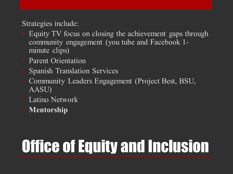 Strategies include: Equity TV focus on closing the achievement gaps through community engagement (you tube and Facebook 1- minute clips) Parent Orientation Spanish Translation Services Community Leaders Engagement (Project Best, BSU, AASU) Latino Network Mentorship Office of Equity and Inclusion
