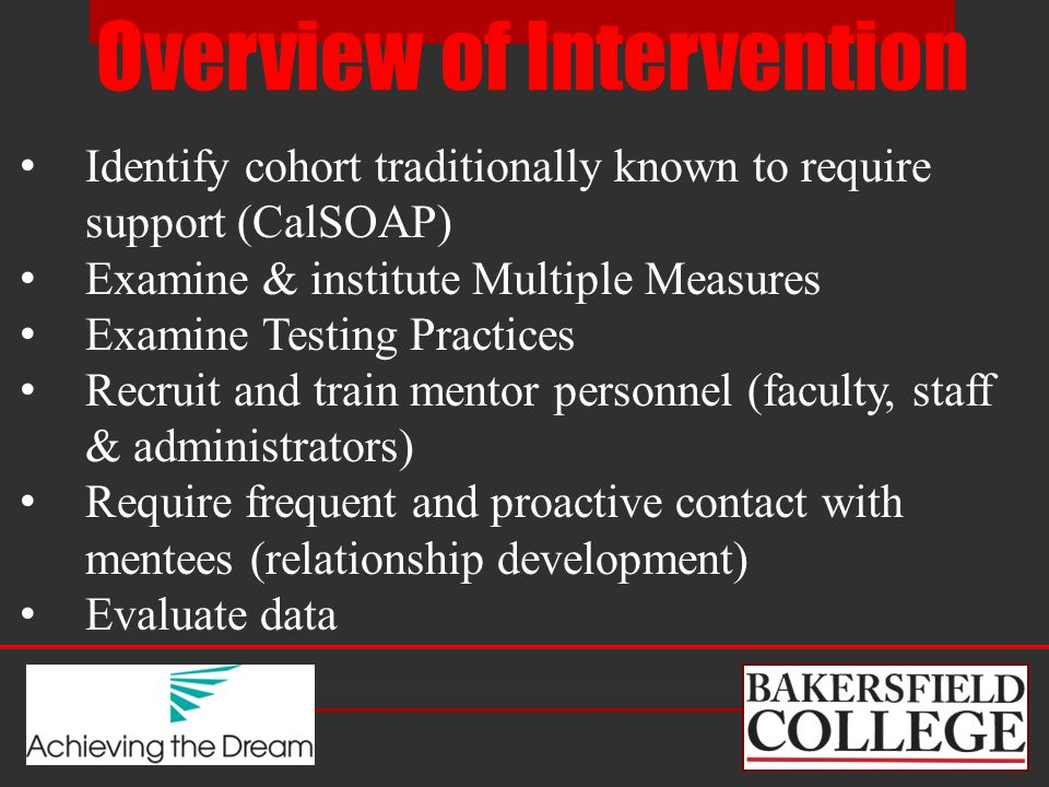 Overview of Intervention Identify cohort traditionally known to require support (CalSOAP) Examine & institute Multiple Measures Examine Testing Practices Recruit and train mentor personnel (faculty, staff & administrators) Require frequent and proactive contact with mentees (relationship development) Evaluate data