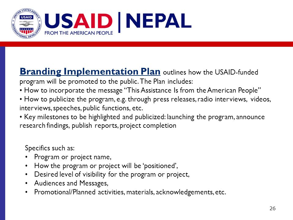 26 Branding Implementation Plan outlines how the USAID-funded program will be promoted to the public. The Plan includes: How to incorporate the messag