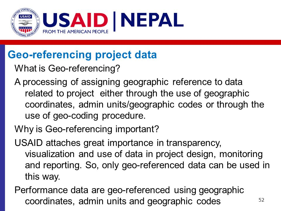 52 What is Geo-referencing? A processing of assigning geographic reference to data related to project either through the use of geographic coordinates