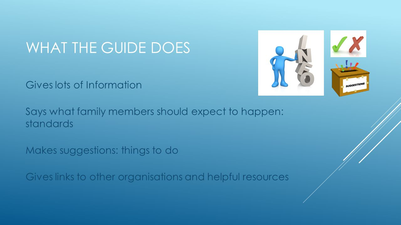 WHAT THE GUIDE DOES Gives lots of Information Says what family members should expect to happen: standards Makes suggestions: things to do Gives links to other organisations and helpful resources