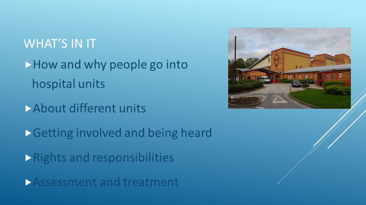 WHAT'S IN IT  How and why people go into hospital units  About different units  Getting involved and being heard  Rights and responsibilities  Assessment and treatment
