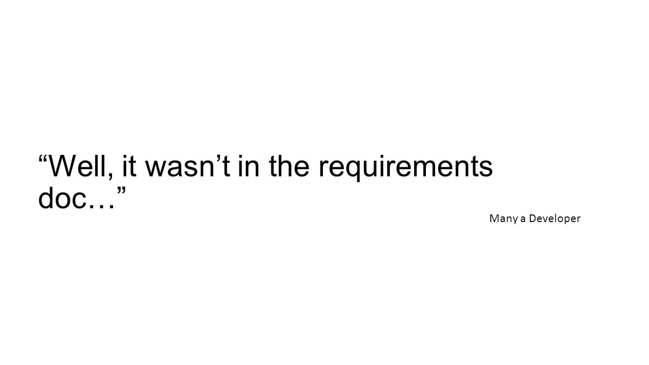 Well, it wasn't in the requirements doc… Many a Developer
