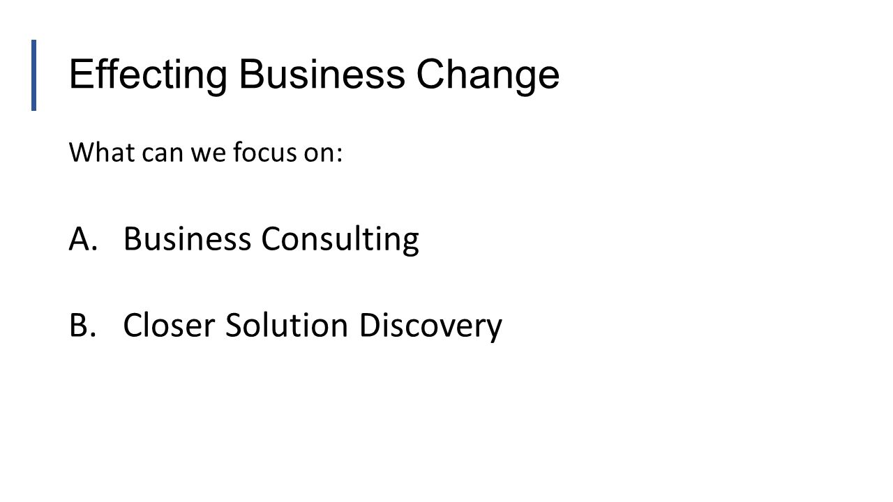 Effecting Business Change What can we focus on: A.Business Consulting B.Closer Solution Discovery