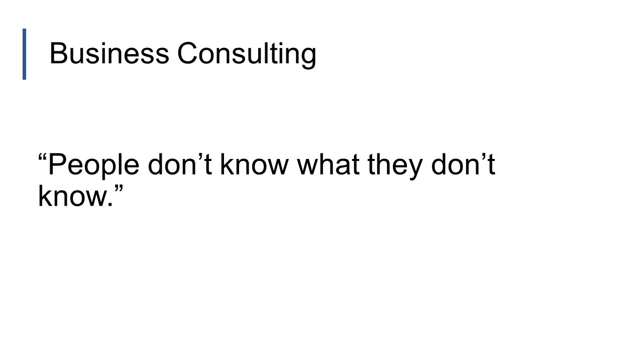 Business Consulting People don't know what they don't know.