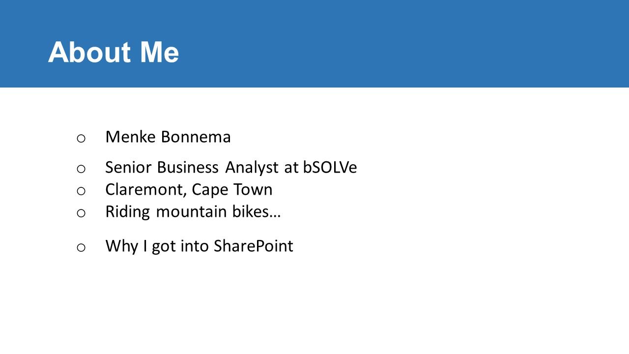 About Me o Menke Bonnema o Senior Business Analyst at bSOLVe o Claremont, Cape Town o Riding mountain bikes… o Why I got into SharePoint