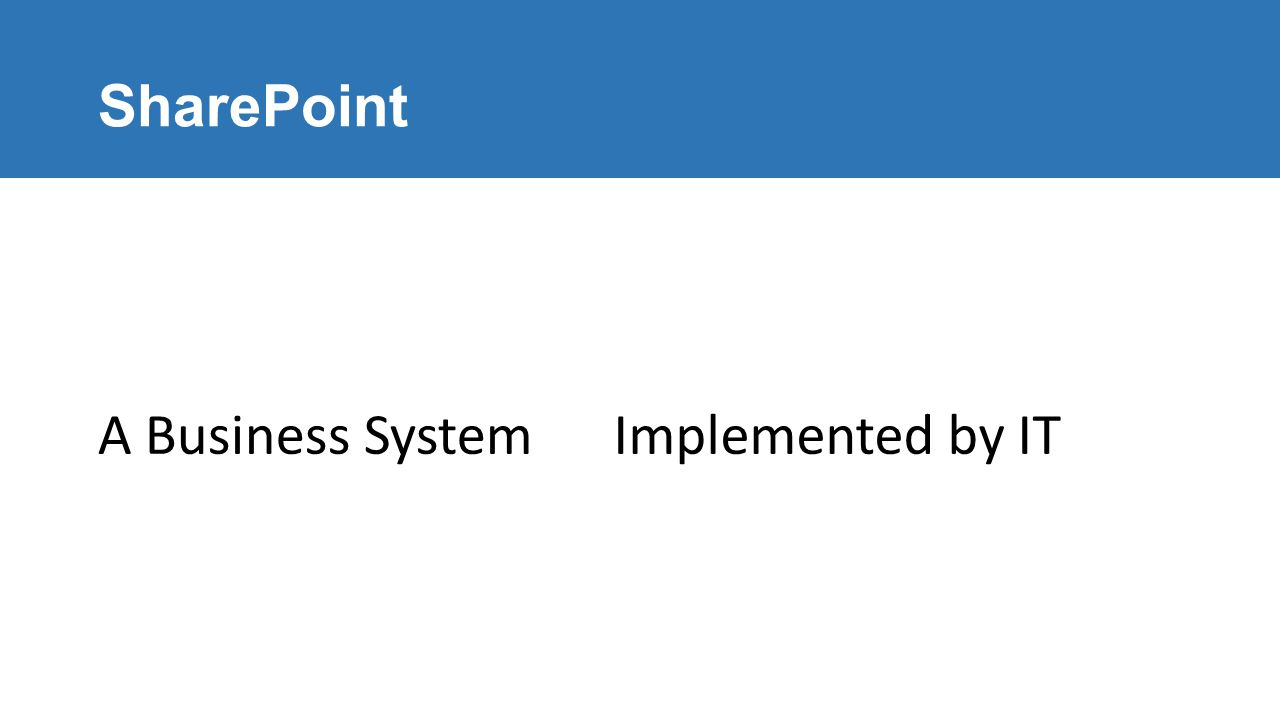 SharePoint A Business SystemImplemented by IT
