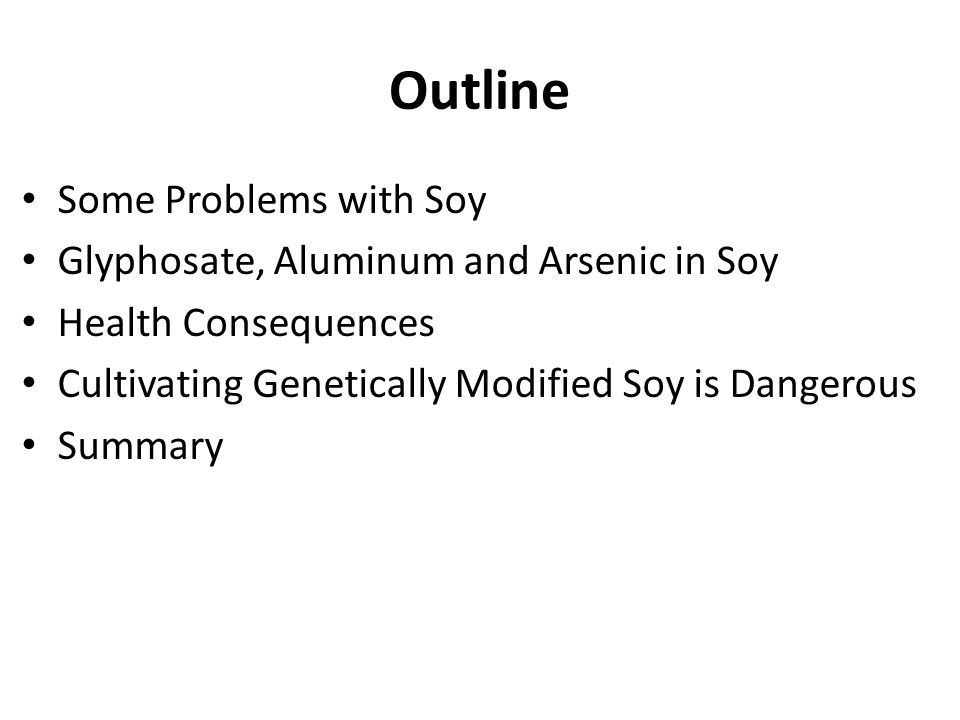 Outline Some Problems with Soy Glyphosate, Aluminum and Arsenic in Soy Health Consequences Cultivating Genetically Modified Soy is Dangerous Summary
