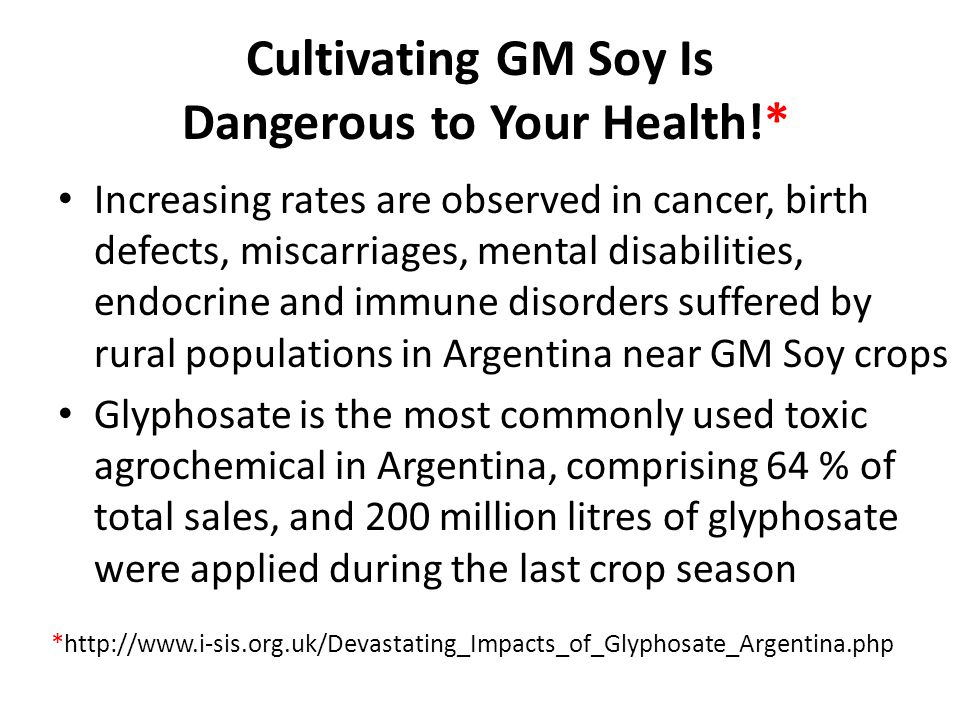 Cultivating GM Soy Is Dangerous to Your Health!* Increasing rates are observed in cancer, birth defects, miscarriages, mental disabilities, endocrine and immune disorders suffered by rural populations in Argentina near GM Soy crops Glyphosate is the most commonly used toxic agrochemical in Argentina, comprising 64 % of total sales, and 200 million litres of glyphosate were applied during the last crop season *http://www.i-sis.org.uk/Devastating_Impacts_of_Glyphosate_Argentina.php