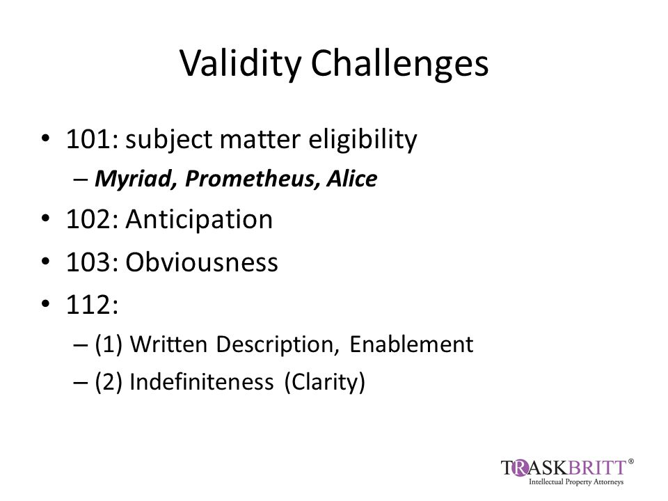 Validity Challenges 101: subject matter eligibility – Myriad, Prometheus, Alice 102: Anticipation 103: Obviousness 112: – (1) Written Description, Enablement – (2) Indefiniteness (Clarity)