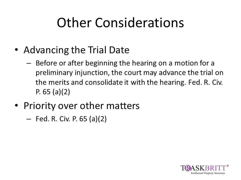Other Considerations Advancing the Trial Date – Before or after beginning the hearing on a motion for a preliminary injunction, the court may advance the trial on the merits and consolidate it with the hearing.
