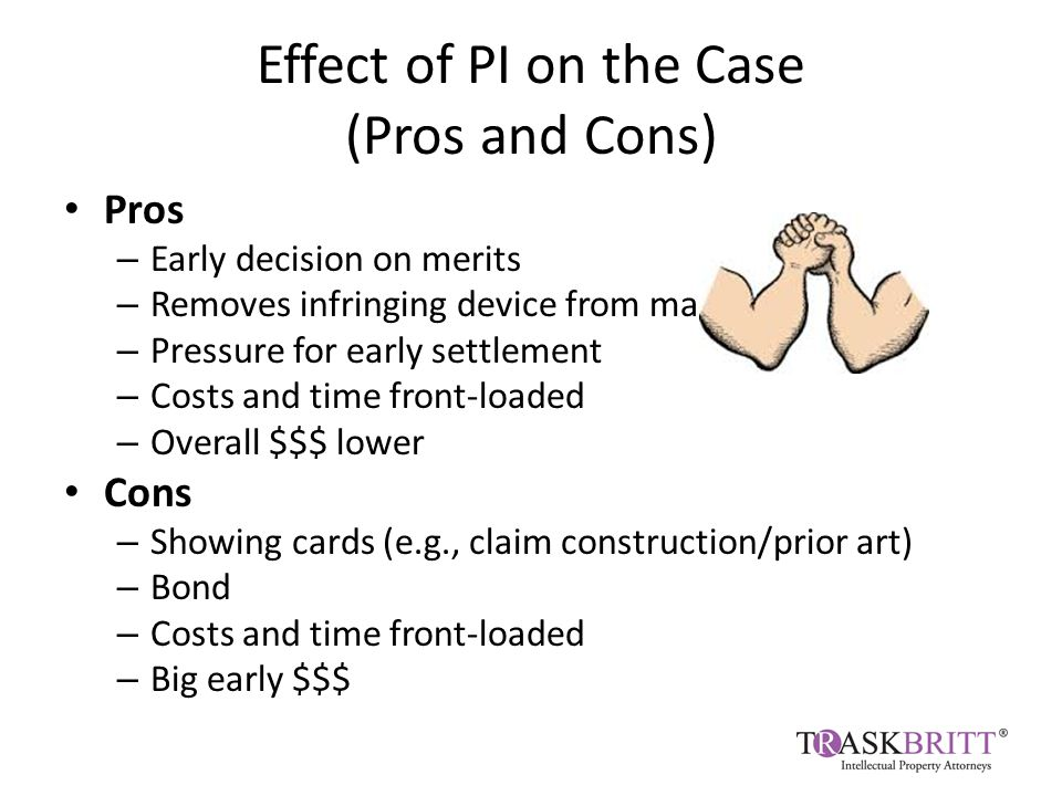 Effect of PI on the Case (Pros and Cons) Pros – Early decision on merits – Removes infringing device from market quickly – Pressure for early settlement – Costs and time front-loaded – Overall $$$ lower Cons – Showing cards (e.g., claim construction/prior art) – Bond – Costs and time front-loaded – Big early $$$