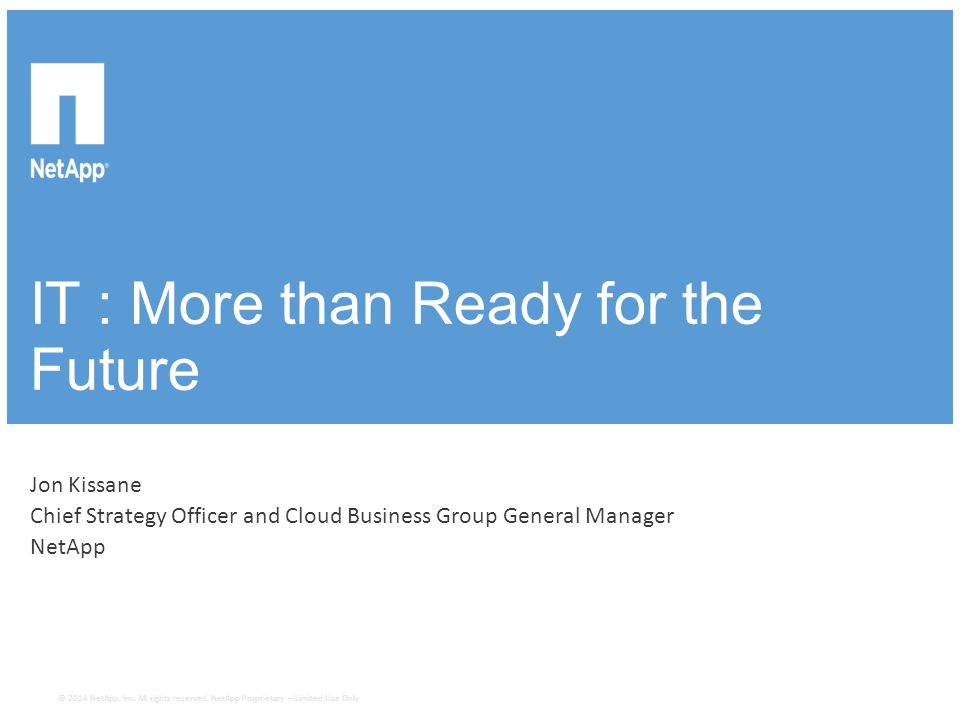 IT : More than Ready for the Future Jon Kissane Chief Strategy Officer and Cloud Business Group General Manager NetApp © 2014 NetApp, Inc. All righ