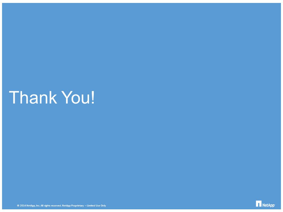Thank You! © 2014 NetApp, Inc. All rights reserved. NetApp Proprietary – Limited Use Only