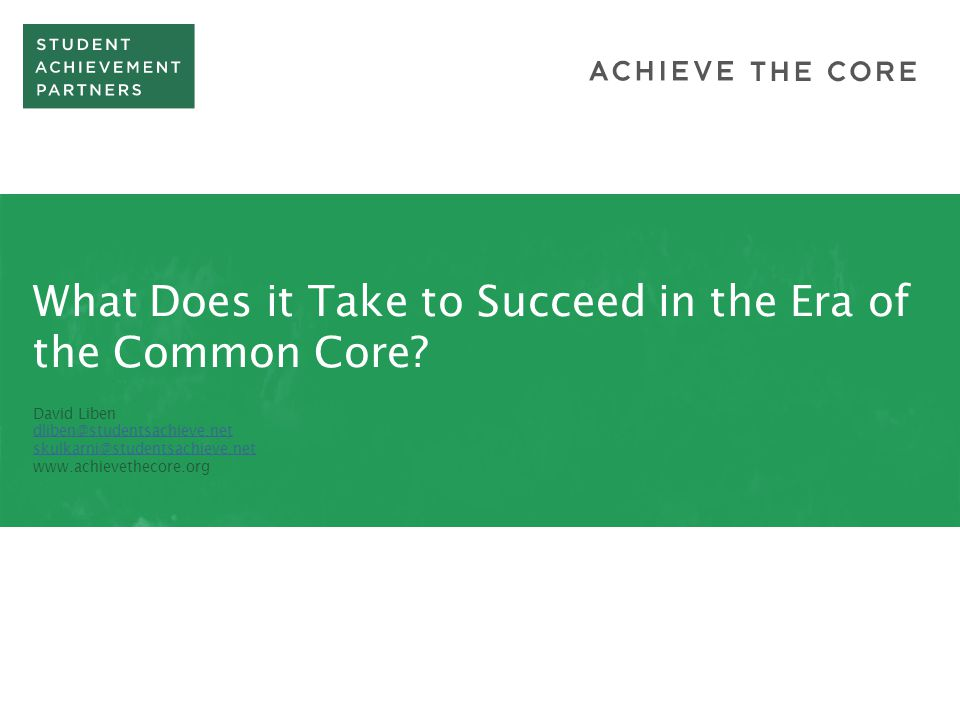 What Does it Take to Succeed in the Era of the Common Core? David Liben dliben@studentsachieve.net skulkarni@studentsachieve.net www.achievethecore.or