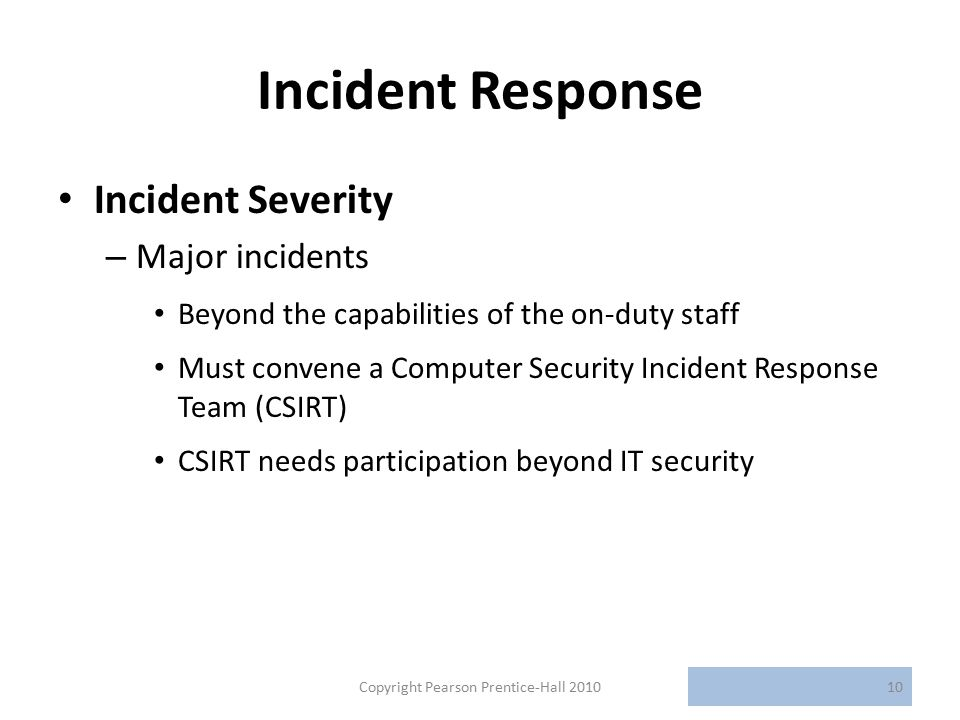 Incident Response Incident Severity – Major incidents Beyond the capabilities of the on-duty staff Must convene a Computer Security Incident Response Team (CSIRT) CSIRT needs participation beyond IT security Copyright Pearson Prentice-Hall 201010