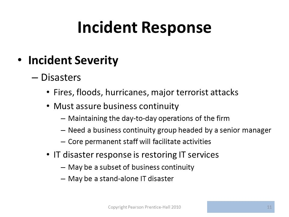 Incident Response Incident Severity – Disasters Fires, floods, hurricanes, major terrorist attacks Must assure business continuity – Maintaining the day-to-day operations of the firm – Need a business continuity group headed by a senior manager – Core permanent staff will facilitate activities IT disaster response is restoring IT services – May be a subset of business continuity – May be a stand-alone IT disaster Copyright Pearson Prentice-Hall 201011