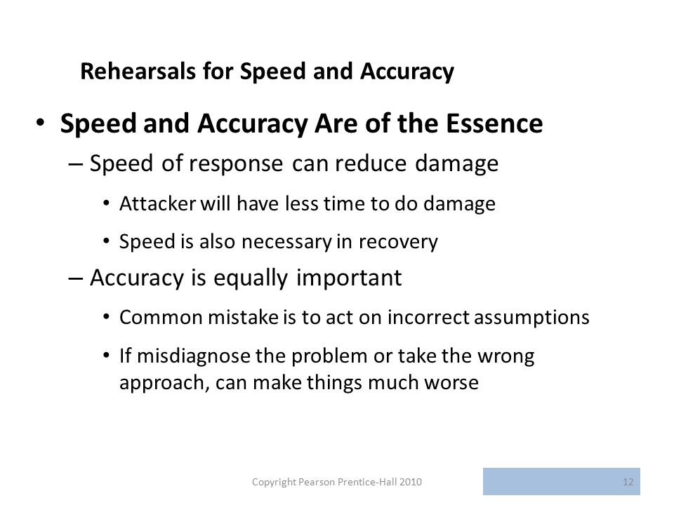 Rehearsals for Speed and Accuracy Speed and Accuracy Are of the Essence – Speed of response can reduce damage Attacker will have less time to do damage Speed is also necessary in recovery – Accuracy is equally important Common mistake is to act on incorrect assumptions If misdiagnose the problem or take the wrong approach, can make things much worse Copyright Pearson Prentice-Hall 201012