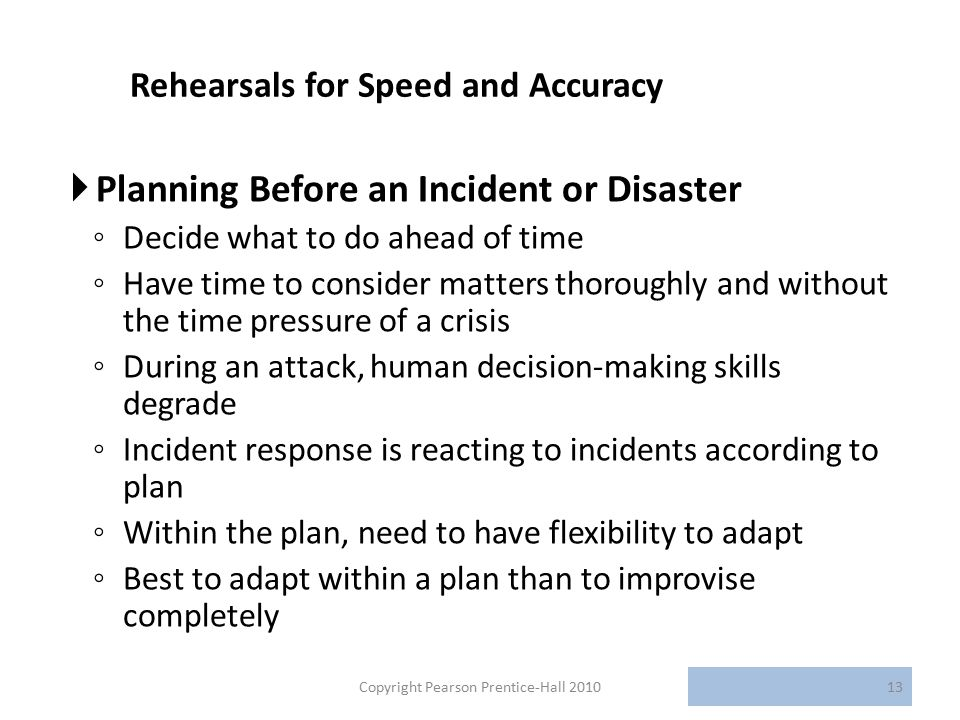 Rehearsals for Speed and Accuracy  Planning Before an Incident or Disaster ◦ Decide what to do ahead of time ◦ Have time to consider matters thoroughly and without the time pressure of a crisis ◦ During an attack, human decision-making skills degrade ◦ Incident response is reacting to incidents according to plan ◦ Within the plan, need to have flexibility to adapt ◦ Best to adapt within a plan than to improvise completely Copyright Pearson Prentice-Hall 201013