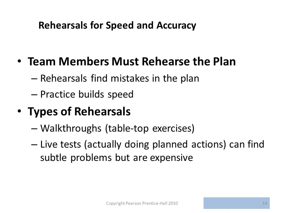Rehearsals for Speed and Accuracy Team Members Must Rehearse the Plan – Rehearsals find mistakes in the plan – Practice builds speed Types of Rehearsals – Walkthroughs (table-top exercises) – Live tests (actually doing planned actions) can find subtle problems but are expensive Copyright Pearson Prentice-Hall 201014