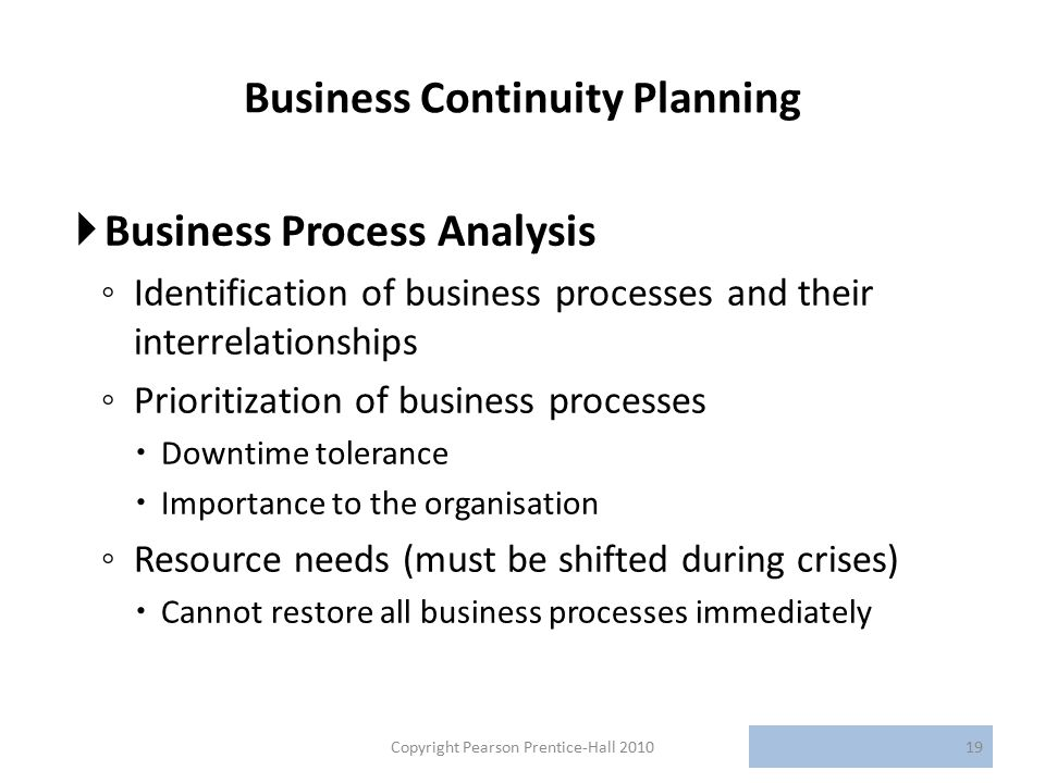 Business Continuity Planning  Business Process Analysis ◦ Identification of business processes and their interrelationships ◦ Prioritization of business processes  Downtime tolerance  Importance to the organisation ◦ Resource needs (must be shifted during crises)  Cannot restore all business processes immediately Copyright Pearson Prentice-Hall 201019