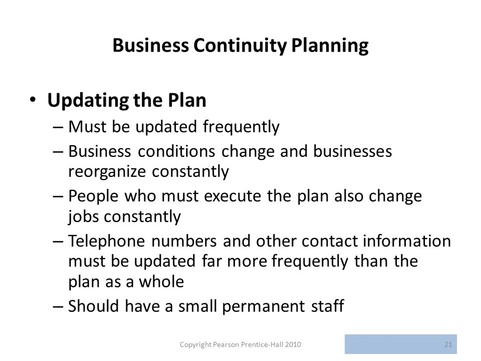 Business Continuity Planning Updating the Plan – Must be updated frequently – Business conditions change and businesses reorganize constantly – People who must execute the plan also change jobs constantly – Telephone numbers and other contact information must be updated far more frequently than the plan as a whole – Should have a small permanent staff Copyright Pearson Prentice-Hall 201021