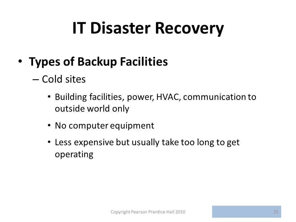IT Disaster Recovery Types of Backup Facilities – Cold sites Building facilities, power, HVAC, communication to outside world only No computer equipment Less expensive but usually take too long to get operating Copyright Pearson Prentice-Hall 201025