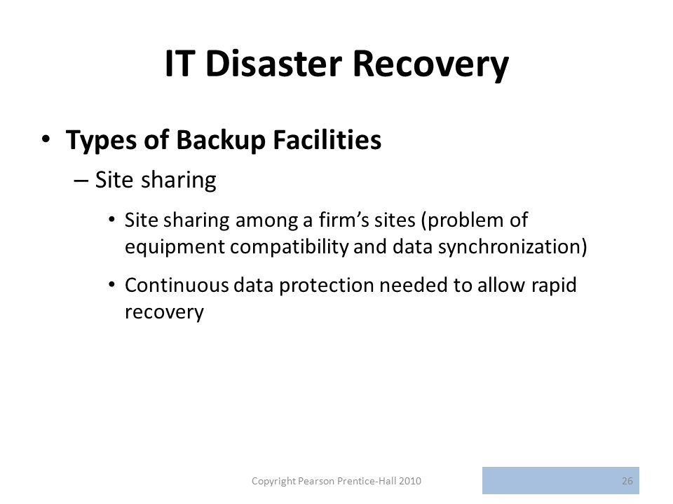 IT Disaster Recovery Types of Backup Facilities – Site sharing Site sharing among a firm's sites (problem of equipment compatibility and data synchronization) Continuous data protection needed to allow rapid recovery Copyright Pearson Prentice-Hall 201026