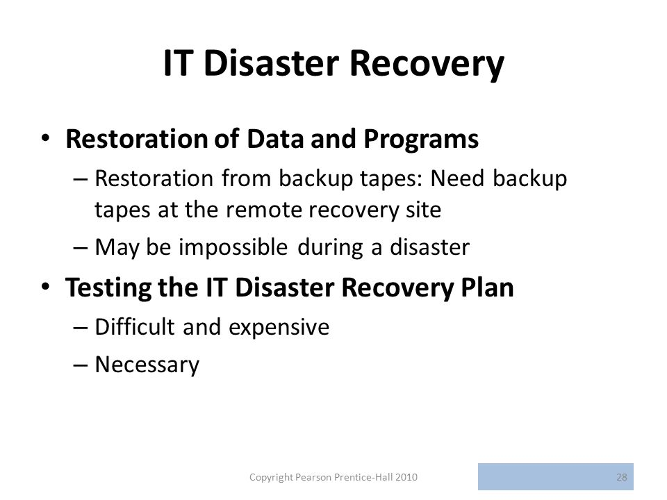 IT Disaster Recovery Restoration of Data and Programs – Restoration from backup tapes: Need backup tapes at the remote recovery site – May be impossible during a disaster Testing the IT Disaster Recovery Plan – Difficult and expensive – Necessary Copyright Pearson Prentice-Hall 201028